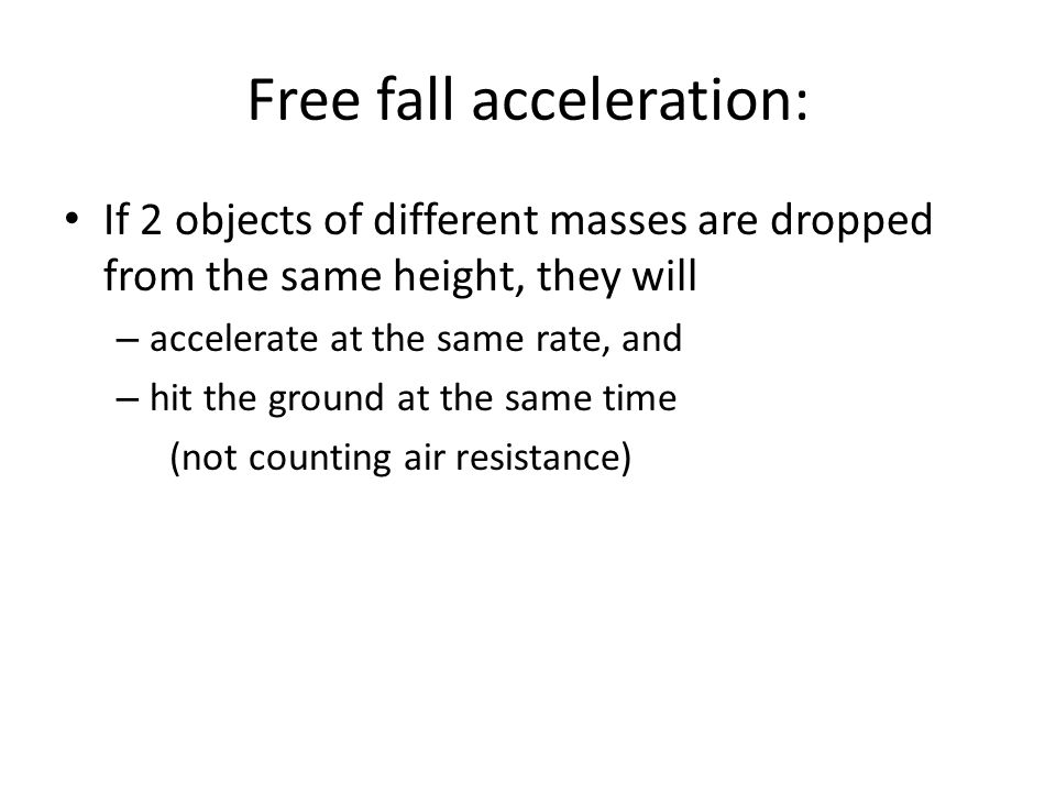 Free fall acceleration: If 2 objects of different masses are dropped from the same height, they will – accelerate at the same rate, and – hit the grou