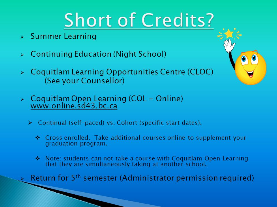  Summer Learning  Continuing Education (Night School)  Coquitlam Learning Opportunities Centre (CLOC) (See your Counsellor)  Coquitlam Open Learning (COL - Online) www.online.sd43.bc.ca  Continual (self-paced) vs.