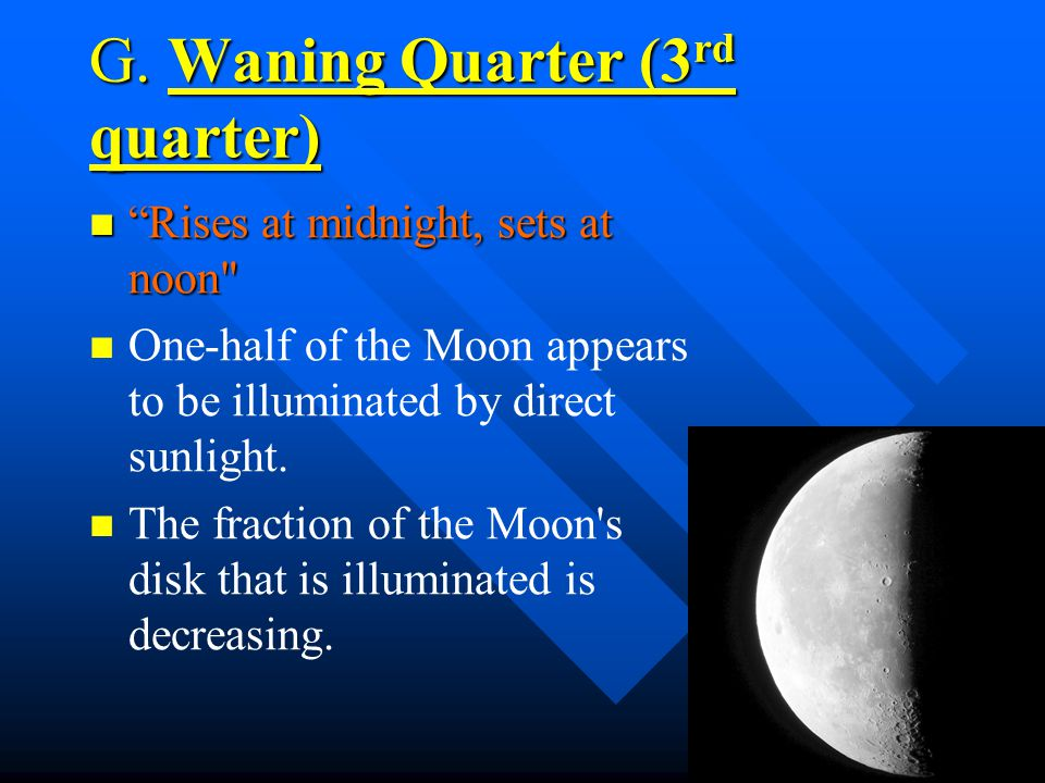 F. Waning Gibbous The Moon appears to be more than one-half but not fully illuminated by direct sunlight. The Moon appears to be more than one-half bu