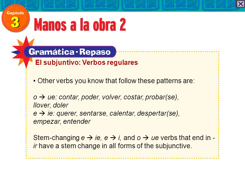 Other verbs you know that follow these patterns are: o  ue: contar, poder, volver, costar, probar(se), llover, doler e  ie: querer, sentarse, calentar, despertar(se), empezar, entender Stem-changing e  ie, e  i, and o  ue verbs that end in - ir have a stem change in all forms of the subjunctive.