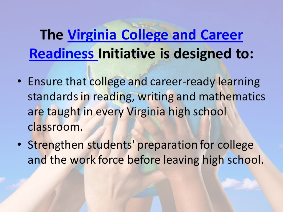 The Virginia College and Career Readiness Initiative is designed to:Virginia College and Career Readiness Ensure that college and career-ready learning standards in reading, writing and mathematics are taught in every Virginia high school classroom.
