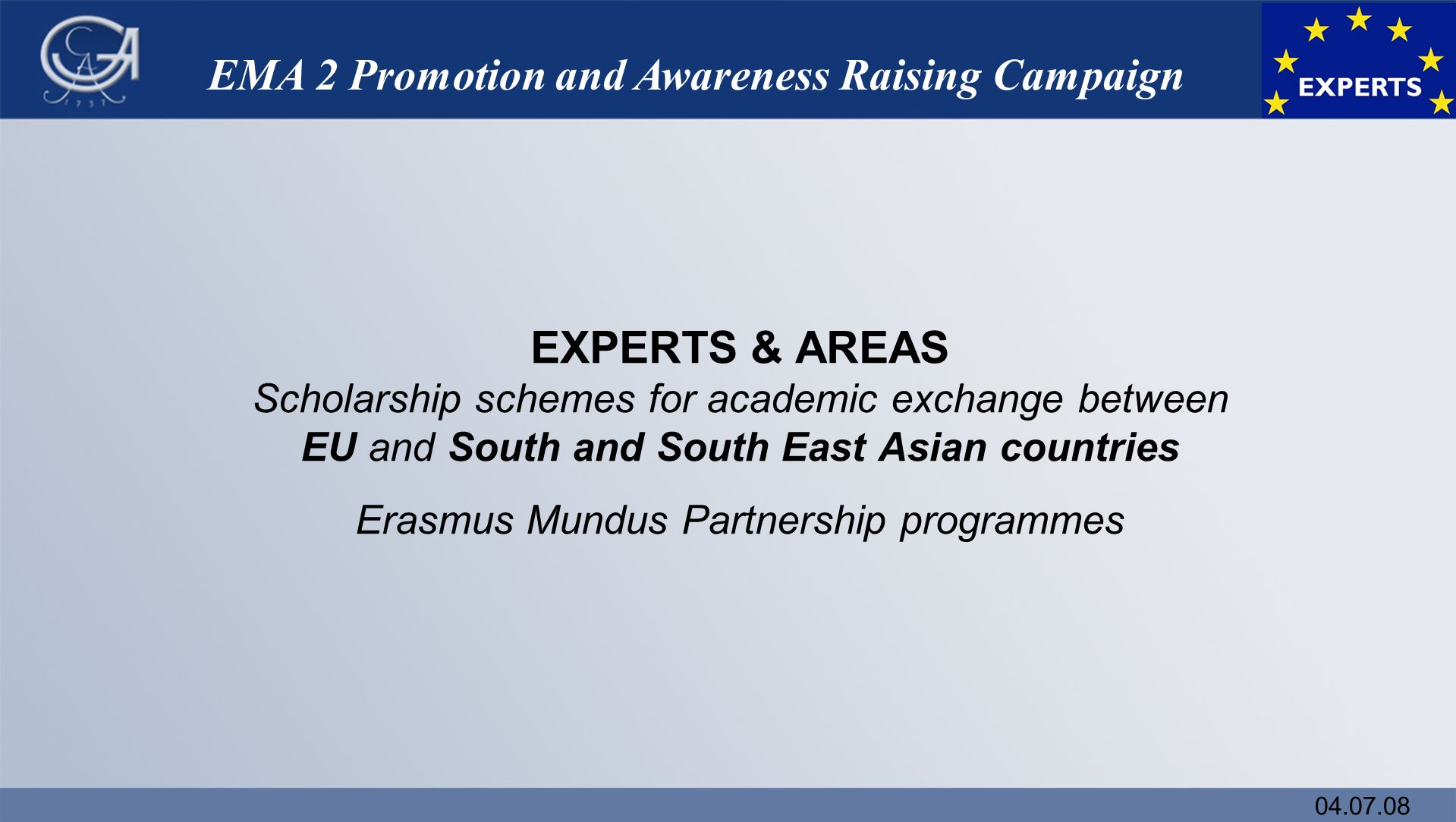 04.07.08 EMA 2 Promotion and Awareness Raising Campaign EXPERTS & AREAS Scholarship schemes for academic exchange between EU and South and South East Asian countries Erasmus Mundus Partnership programmes