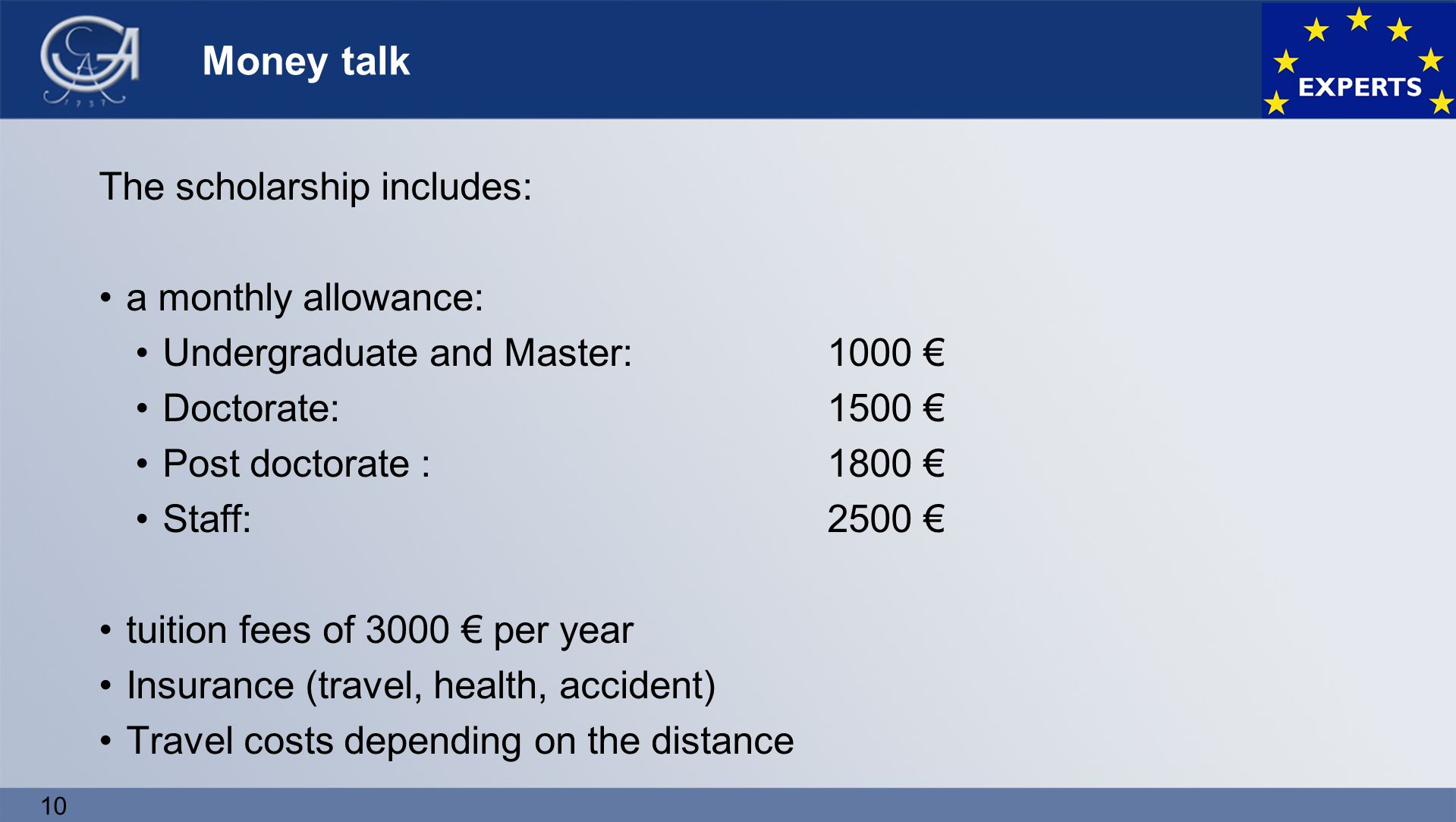 10 Money talk The scholarship includes: a monthly allowance: Undergraduate and Master: 1000 € Doctorate: 1500 € Post doctorate : 1800 € Staff:2500 € tuition fees of 3000 € per year Insurance (travel, health, accident) Travel costs depending on the distance