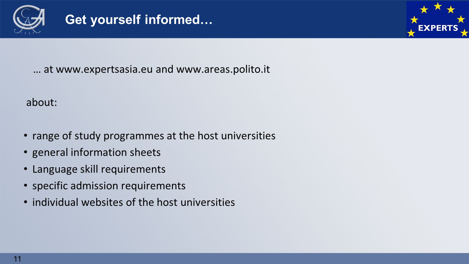… at www.expertsasia.eu and www.areas.polito.it about: range of study programmes at the host universities general information sheets Language skill requirements specific admission requirements individual websites of the host universities 11 Get yourself informed…