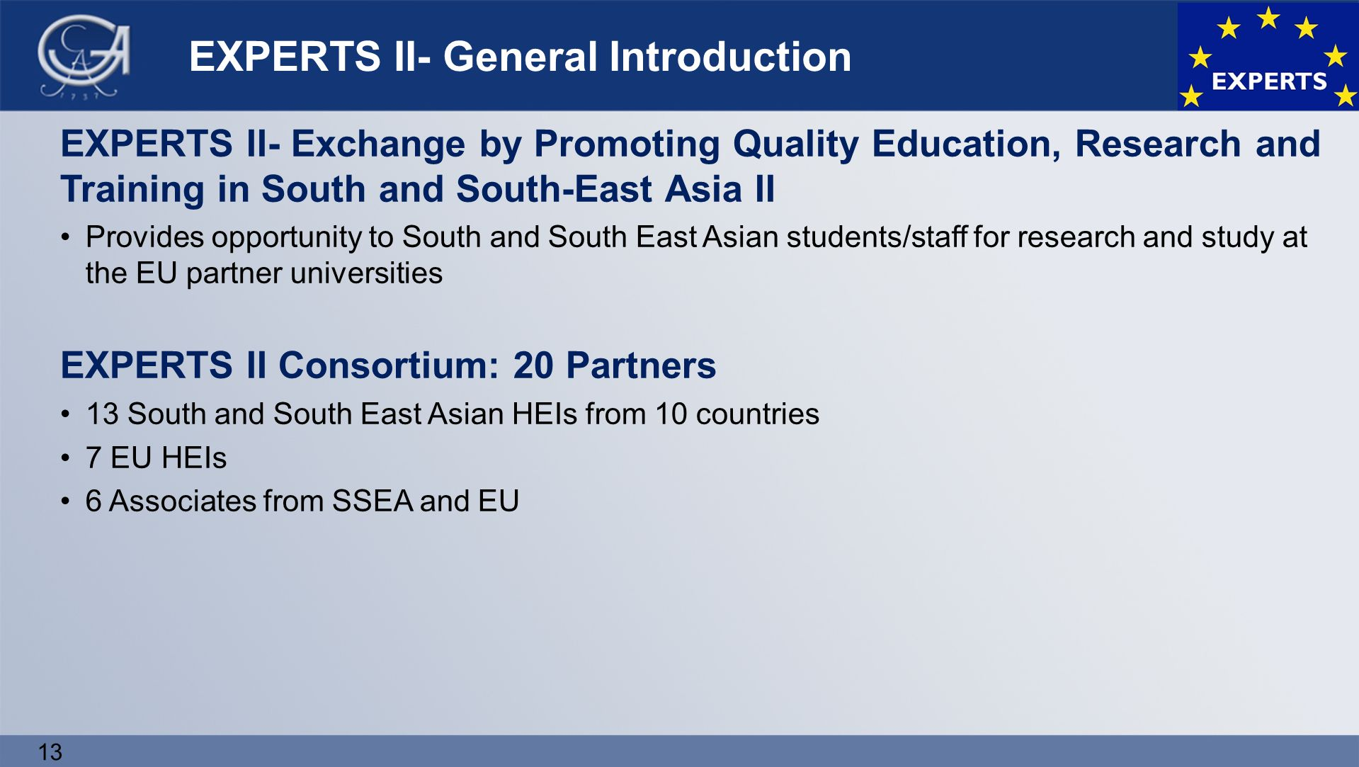 13 EXPERTS II- General Introduction EXPERTS II- Exchange by Promoting Quality Education, Research and Training in South and South-East Asia II Provides opportunity to South and South East Asian students/staff for research and study at the EU partner universities EXPERTS II Consortium: 20 Partners 13 South and South East Asian HEIs from 10 countries 7 EU HEIs 6 Associates from SSEA and EU