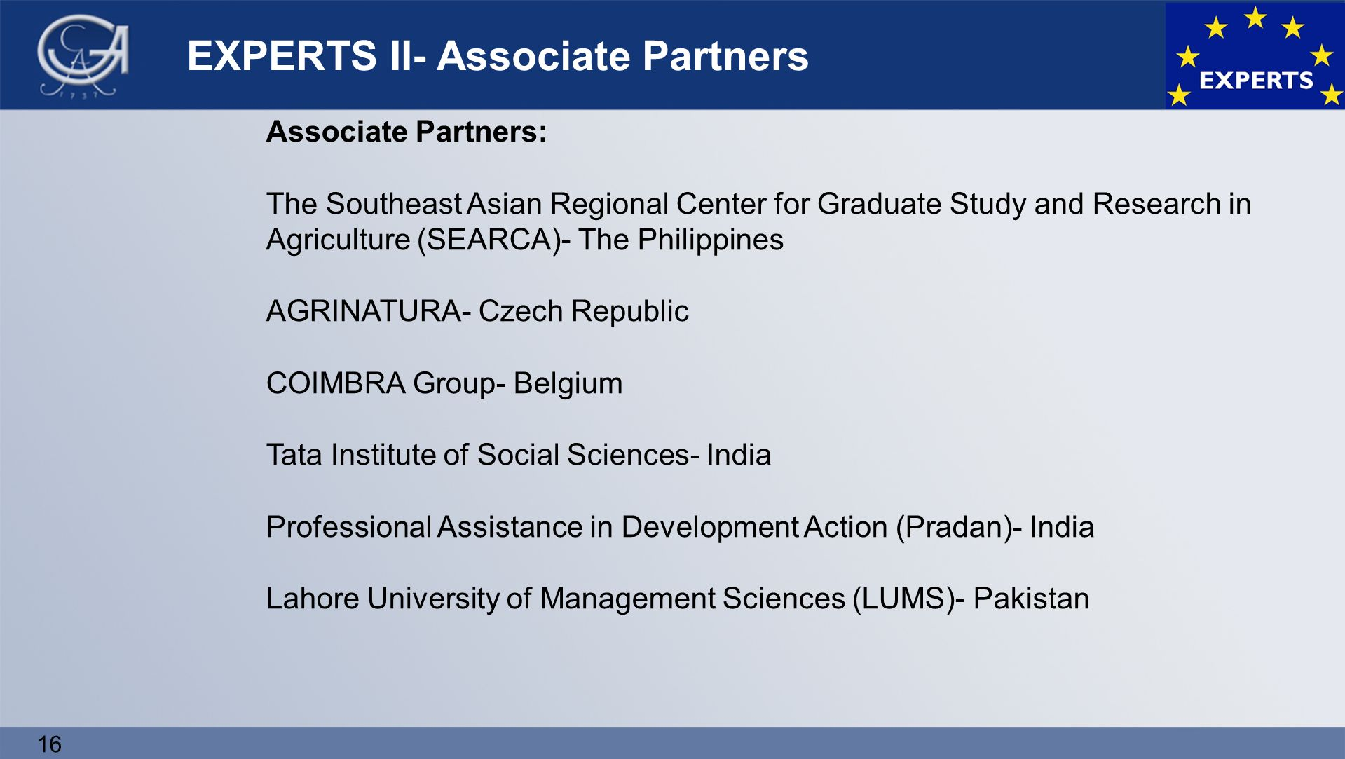 16 EXPERTS II- Associate Partners Associate Partners: The Southeast Asian Regional Center for Graduate Study and Research in Agriculture (SEARCA)- The Philippines AGRINATURA- Czech Republic COIMBRA Group- Belgium Tata Institute of Social Sciences- India Professional Assistance in Development Action (Pradan)- India Lahore University of Management Sciences (LUMS)- Pakistan