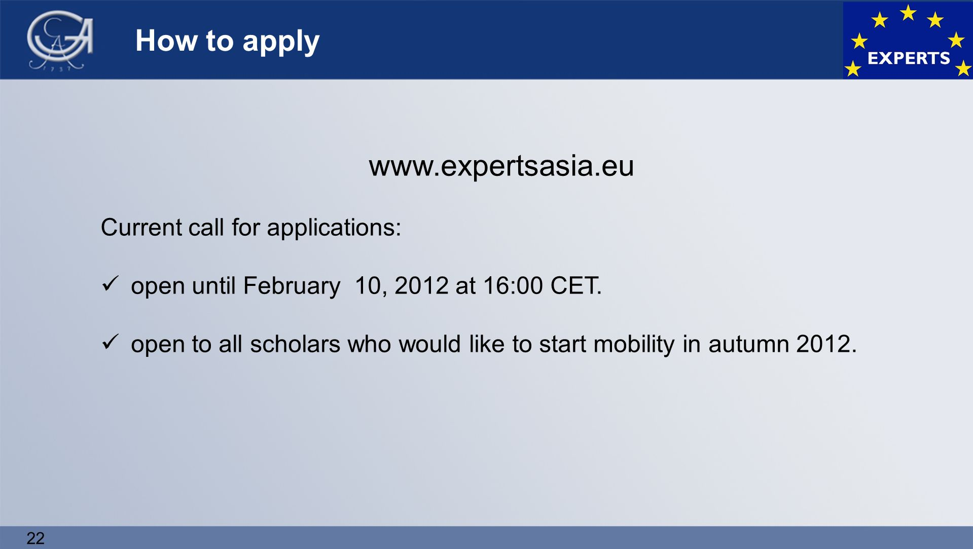 22 How to apply www.expertsasia.eu Current call for applications: open until February 10, 2012 at 16:00 CET.