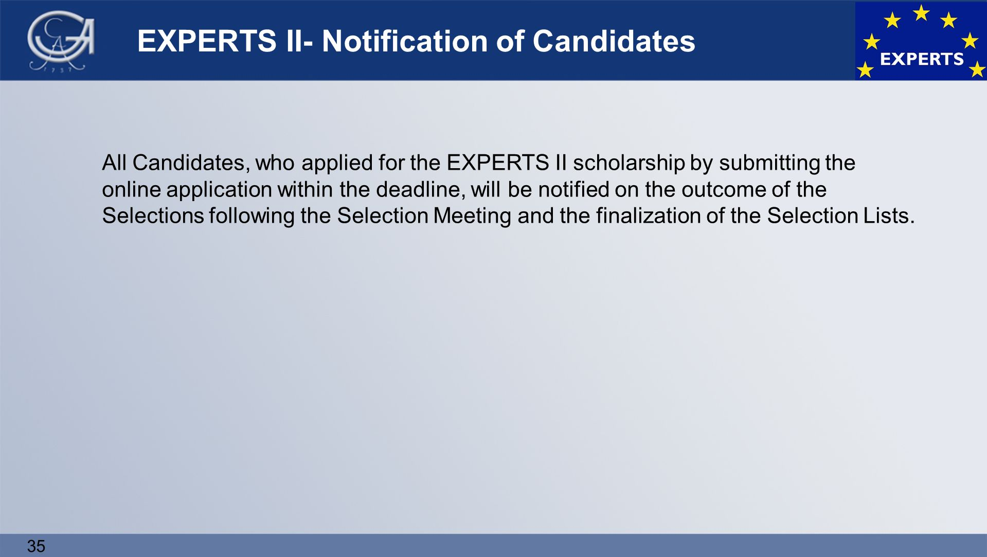 35 EXPERTS II- Notification of Candidates All Candidates, who applied for the EXPERTS II scholarship by submitting the online application within the deadline, will be notified on the outcome of the Selections following the Selection Meeting and the finalization of the Selection Lists.