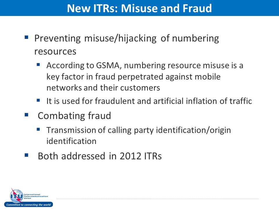  Preventing misuse/hijacking of numbering resources  According to GSMA, numbering resource misuse is a key factor in fraud perpetrated against mobile networks and their customers  It is used for fraudulent and artificial inflation of traffic  Combating fraud  Transmission of calling party identification/origin identification  Both addressed in 2012 ITRs New ITRs: Misuse and Fraud
