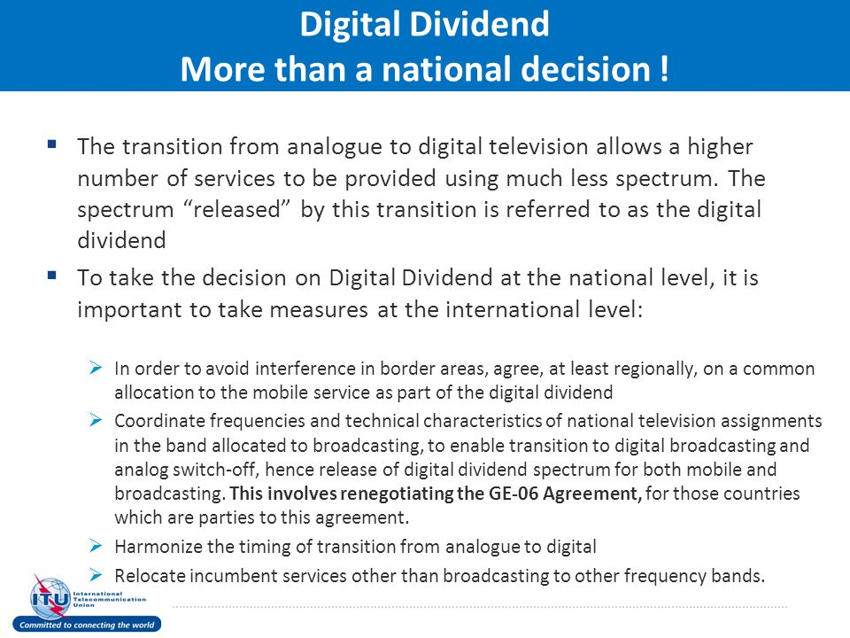 Digital Dividend More than a national decision !  The transition from analogue to digital television allows a higher number of services to be provide