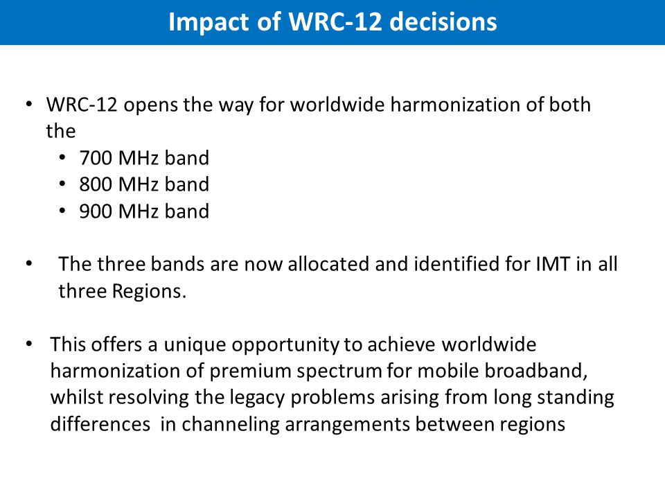 Impact of WRC-12 decisions WRC-12 opens the way for worldwide harmonization of both the 700 MHz band 800 MHz band 900 MHz band The three bands are now allocated and identified for IMT in all three Regions.