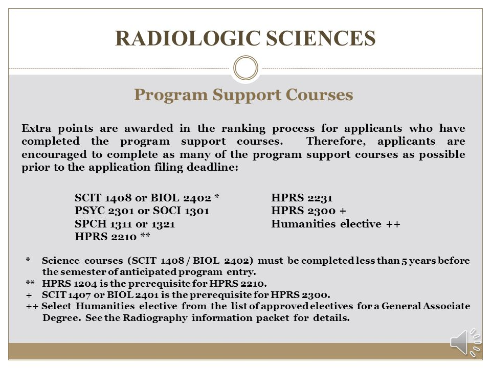 RADIOLOGIC SCIENCES Program Prerequisite Courses Before applying to the Radiography program, students must complete 4 prerequisite courses with a minimum cumulative grade point average of 2.50: ENGL 1301 MATH 1314 or MATH 1414 SCIT 1407 or BIOL 2401 * HPRS 1204 ** * Science courses (SCIT 1407 /BIOL 2401) must be completed less than 5 years before the semester of anticipated program entry.