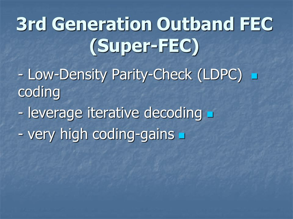 3rd Generation Outband FEC (Super-FEC) - Low-Density Parity-Check (LDPC) coding - Low-Density Parity-Check (LDPC) coding - leverage iterative decoding - leverage iterative decoding - very high coding-gains - very high coding-gains