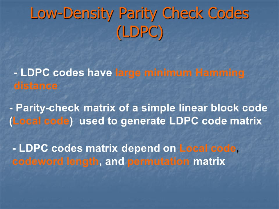 Low-Density Parity Check Codes (LDPC) - LDPC codes have large minimum Hamming distance - Parity-check matrix of a simple linear block code (Local code) used to generate LDPC code matrix - LDPC codes matrix depend on Local code, codeword length, and permutation matrix