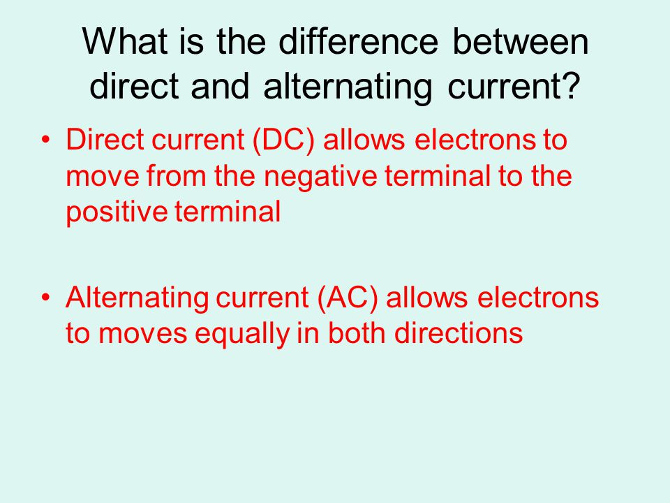 What is the difference between direct and alternating current? Direct current (DC) allows electrons to move from the negative terminal to the positive