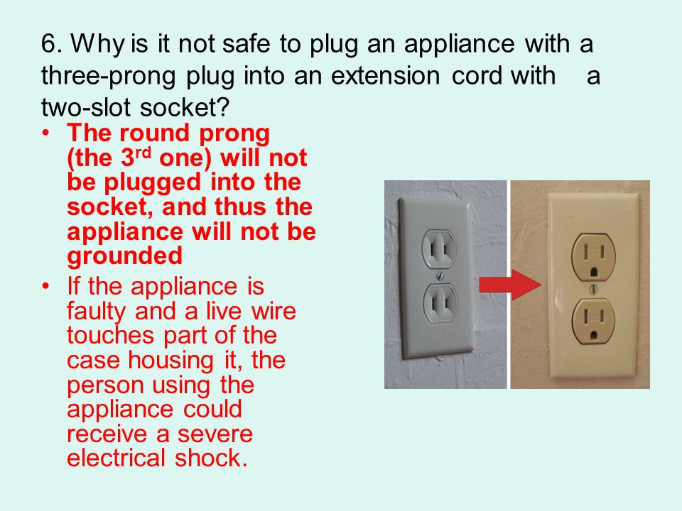 6. Why is it not safe to plug an appliance with a three-prong plug into an extension cord with a two-slot socket? The round prong (the 3 rd one) will