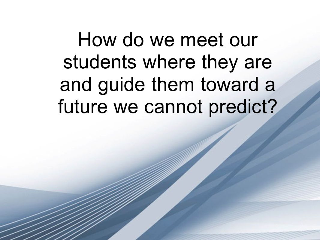 How do we meet our students where they are and guide them toward a future we cannot predict?