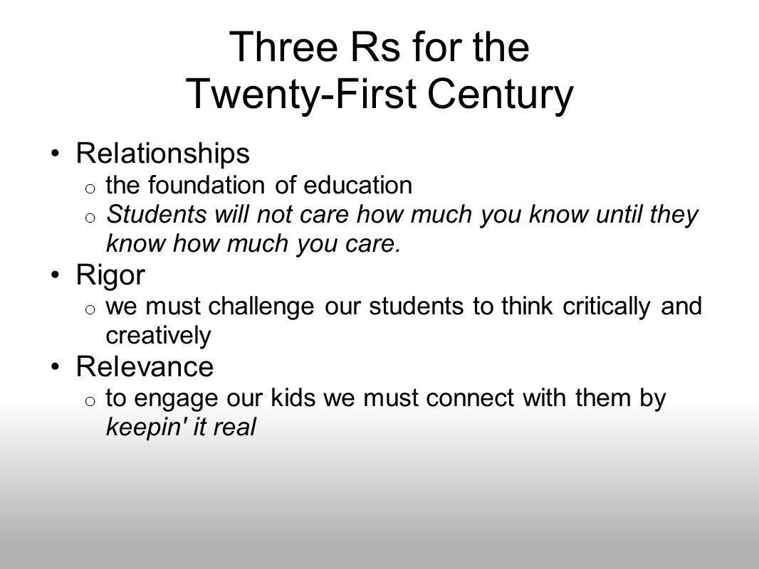 Three Rs for the Twenty-First Century Relationships o the foundation of education o Students will not care how much you know until they know how much you care.