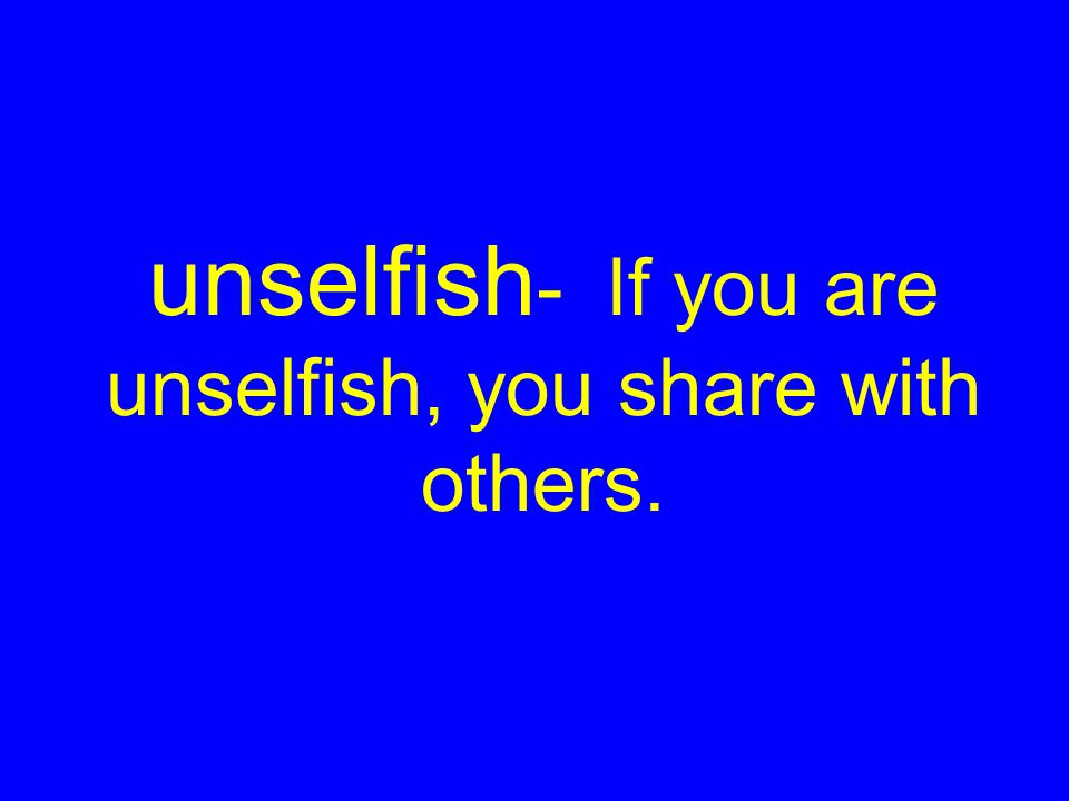 unselfish - If you are unselfish, you share with others.