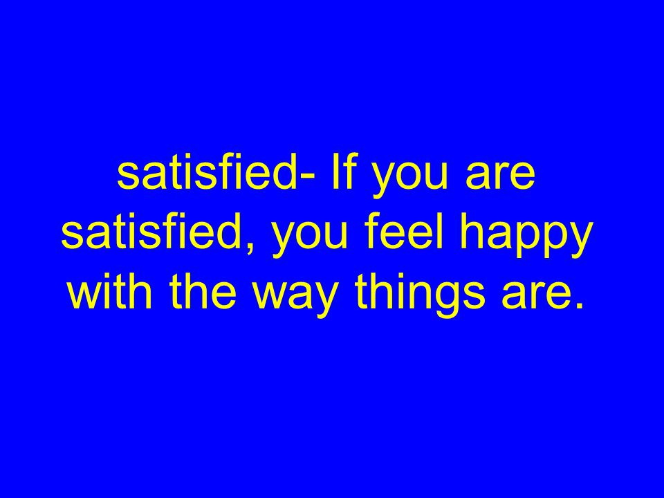satisfied- If you are satisfied, you feel happy with the way things are.