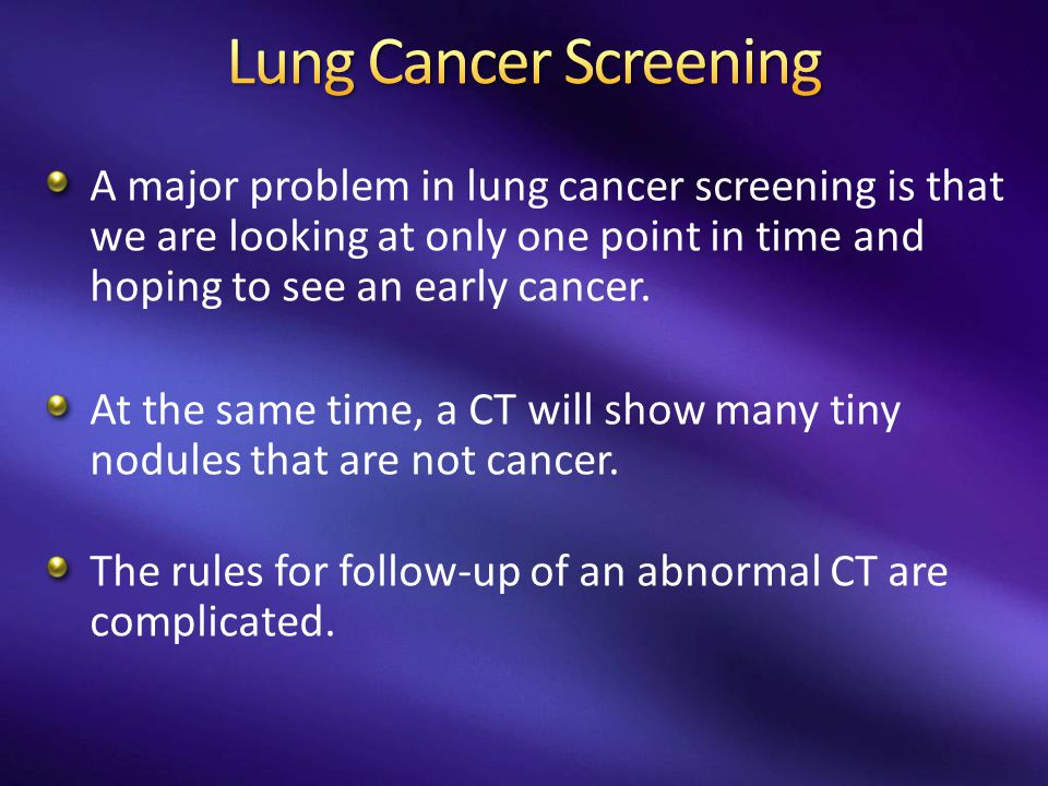A major problem in lung cancer screening is that we are looking at only one point in time and hoping to see an early cancer. At the same time, a CT wi