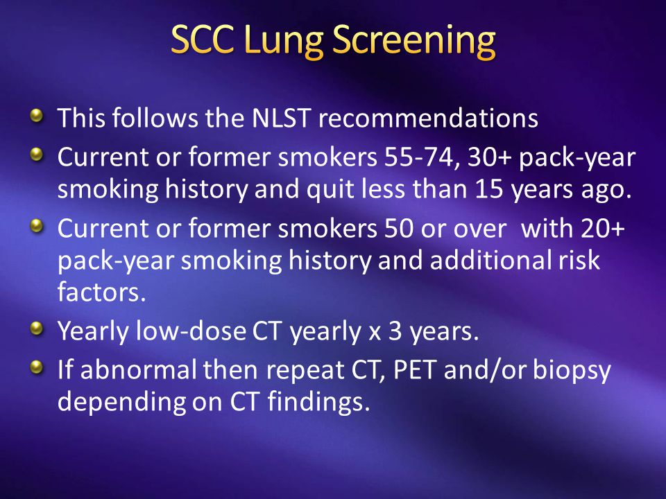 This follows the NLST recommendations Current or former smokers 55-74, 30+ pack-year smoking history and quit less than 15 years ago. Current or forme