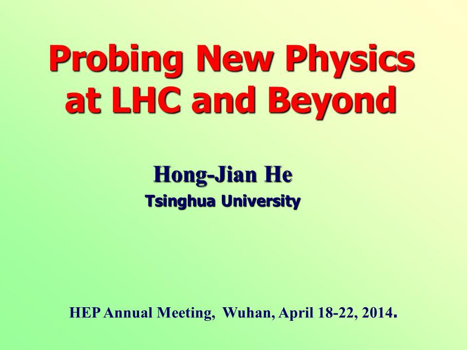 Hong-Jian He Tsinghua University Probing New Physics at LHC and Beyond HEP Annual Meeting, Wuhan, April 18-22, 2014.