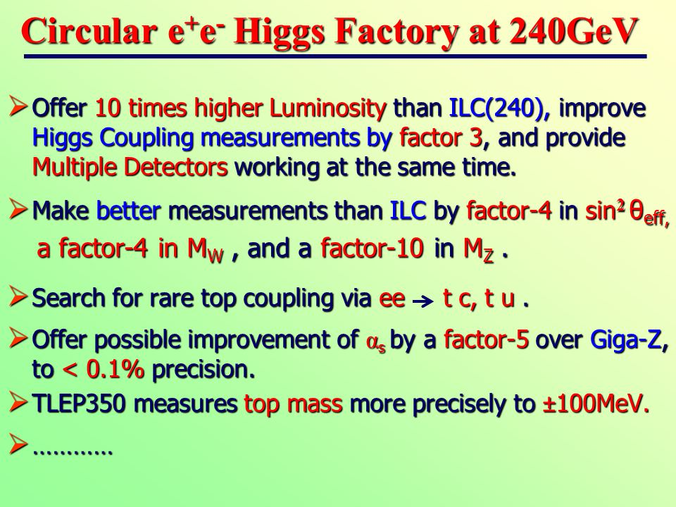 Circular e + e - Higgs Factory at 240GeV  Offer 10 times higher Luminosity than ILC(240), improve Higgs Coupling measurements by factor 3, and provide Multiple Detectors working at the same time.