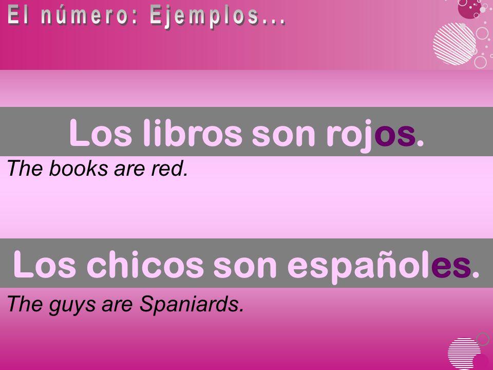 The books are red. The guys are Spaniards. Los libros son rojos. Los chicos son españoles.