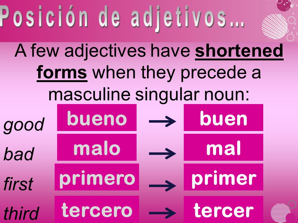 A few adjectives have shortened forms when they precede a masculine singular noun: bueno good buen bad first third malomal primeroprimer tercero tercer
