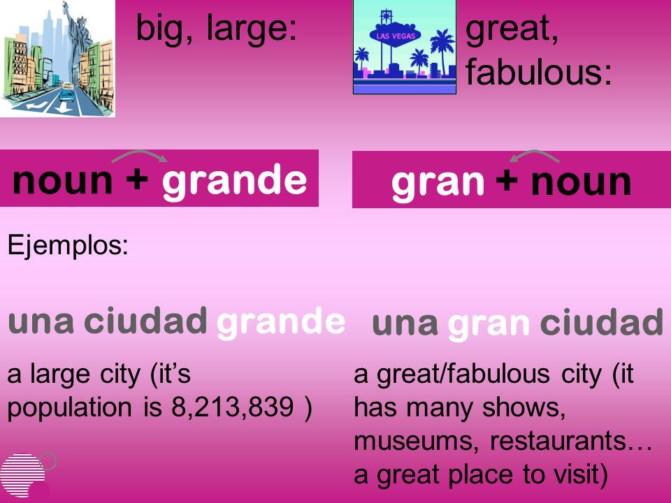 big, large:great, fabulous: noun + grande gran + noun Ejemplos: a large city (it's population is 8,213,839 ) a great/fabulous city (it has many shows, museums, restaurants… a great place to visit) una ciudad grande una gran ciudad