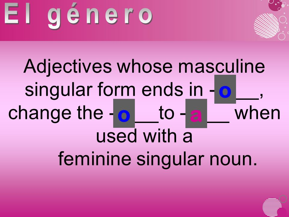 Adjectives whose masculine singular form ends in -____, change the -____to -____ when used with a feminine singular noun.
