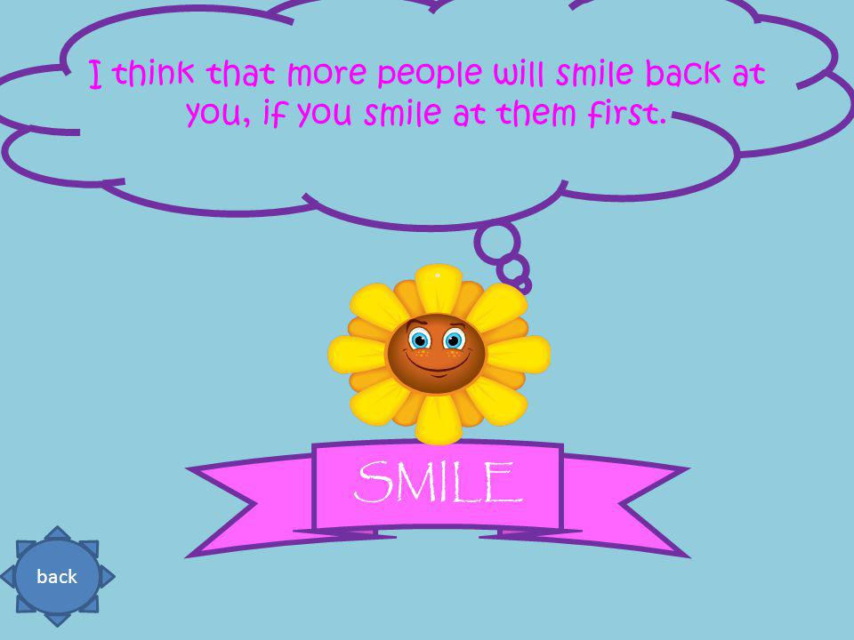 I think that more people will smile back at you, if you smile at them first. back SMILE
