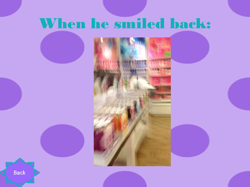 When he smiled back: Back