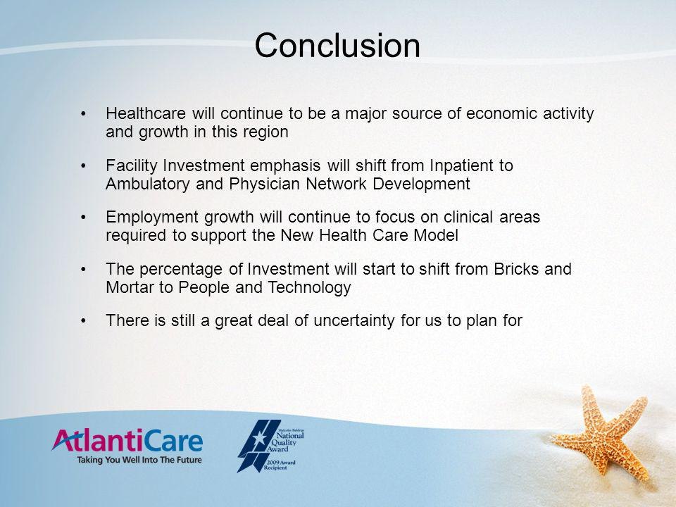 Conclusion Healthcare will continue to be a major source of economic activity and growth in this region Facility Investment emphasis will shift from Inpatient to Ambulatory and Physician Network Development Employment growth will continue to focus on clinical areas required to support the New Health Care Model The percentage of Investment will start to shift from Bricks and Mortar to People and Technology There is still a great deal of uncertainty for us to plan for