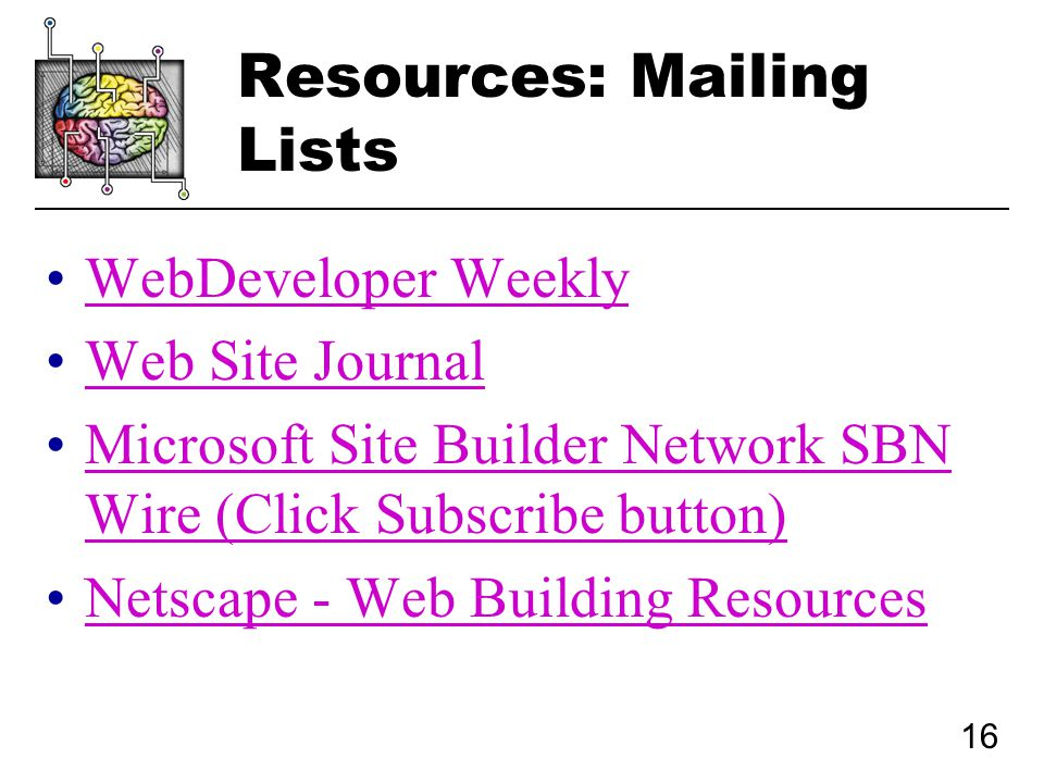 16 Resources: Mailing Lists WebDeveloper Weekly Web Site Journal Microsoft Site Builder Network SBN Wire (Click Subscribe button)Microsoft Site Builder Network SBN Wire (Click Subscribe button) Netscape - Web Building Resources