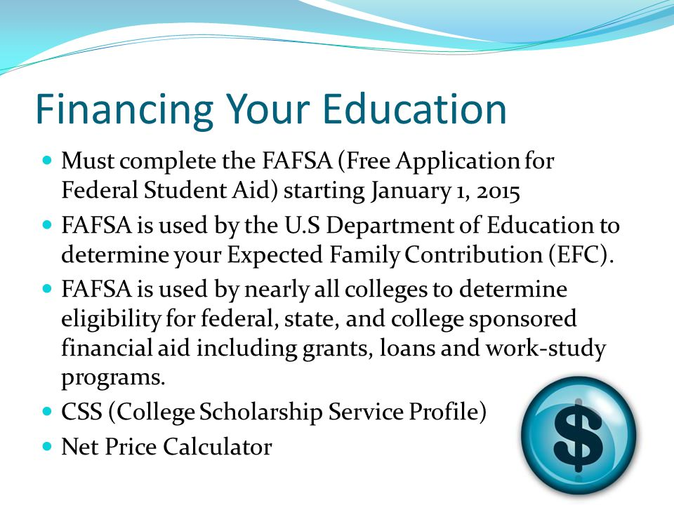Financing Your Education Must complete the FAFSA (Free Application for Federal Student Aid) starting January 1, 2015 FAFSA is used by the U.S Department of Education to determine your Expected Family Contribution (EFC).