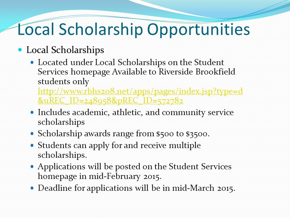 Local Scholarship Opportunities Local Scholarships Located under Local Scholarships on the Student Services homepage Available to Riverside Brookfield students only http://www.rbhs208.net/apps/pages/index.jsp type=d &uREC_ID=248958&pREC_ID=572782 http://www.rbhs208.net/apps/pages/index.jsp type=d &uREC_ID=248958&pREC_ID=572782 Includes academic, athletic, and community service scholarships Scholarship awards range from $500 to $3500.