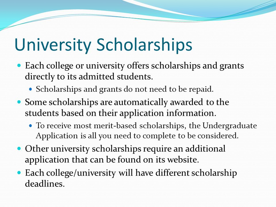 University Scholarships Each college or university offers scholarships and grants directly to its admitted students.