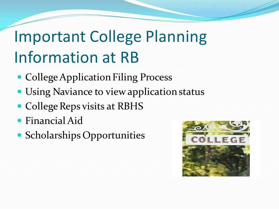 Important College Planning Information at RB College Application Filing Process Using Naviance to view application status College Reps visits at RBHS Financial Aid Scholarships Opportunities