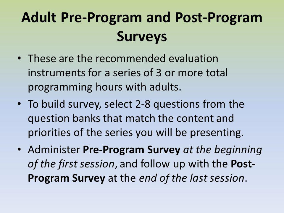 Adult Pre-Program and Post-Program Surveys These are the recommended evaluation instruments for a series of 3 or more total programming hours with adults.