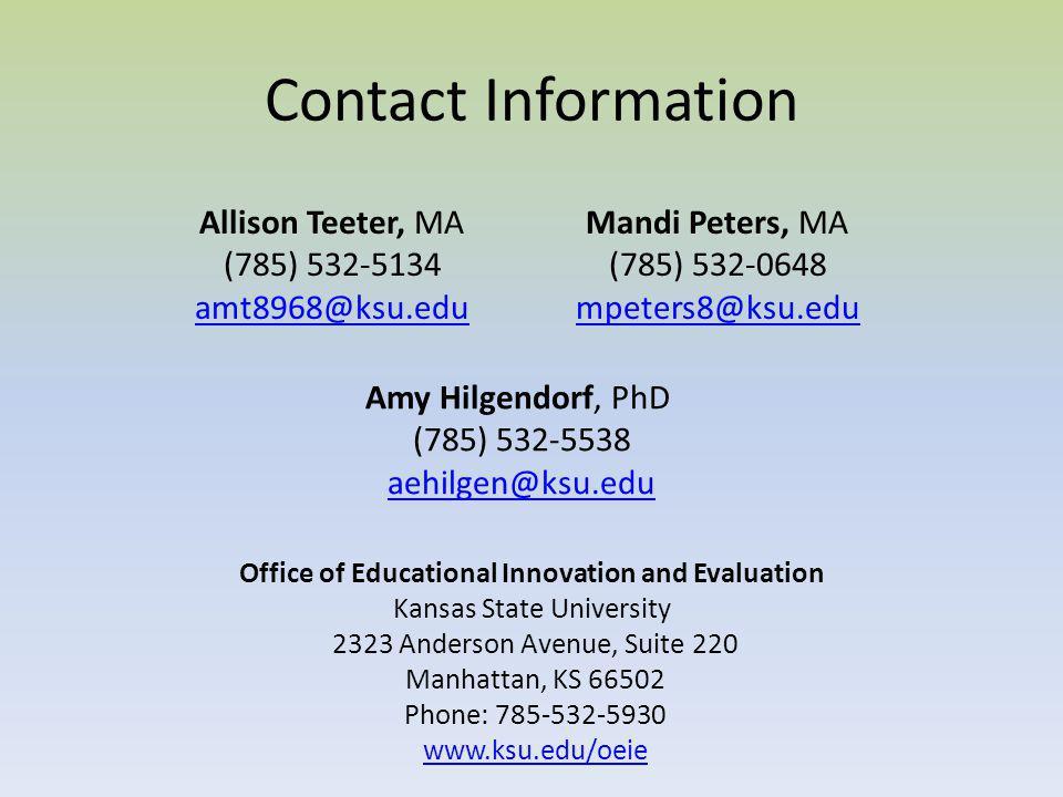Contact Information Allison Teeter, MA (785) 532-5134 amt8968@ksu.edu Mandi Peters, MA (785) 532-0648 mpeters8@ksu.edu Amy Hilgendorf, PhD (785) 532-5538 aehilgen@ksu.edu Office of Educational Innovation and Evaluation Kansas State University 2323 Anderson Avenue, Suite 220 Manhattan, KS 66502 Phone: 785-532-5930 www.ksu.edu/oeie