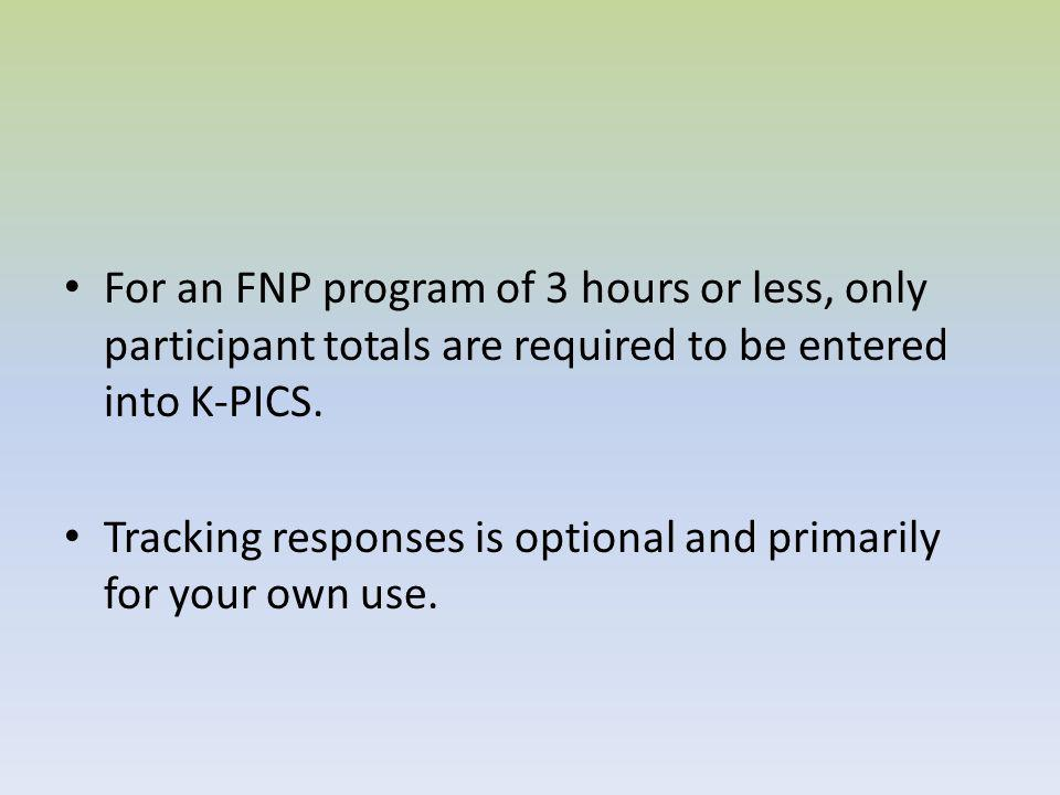 For an FNP program of 3 hours or less, only participant totals are required to be entered into K-PICS.