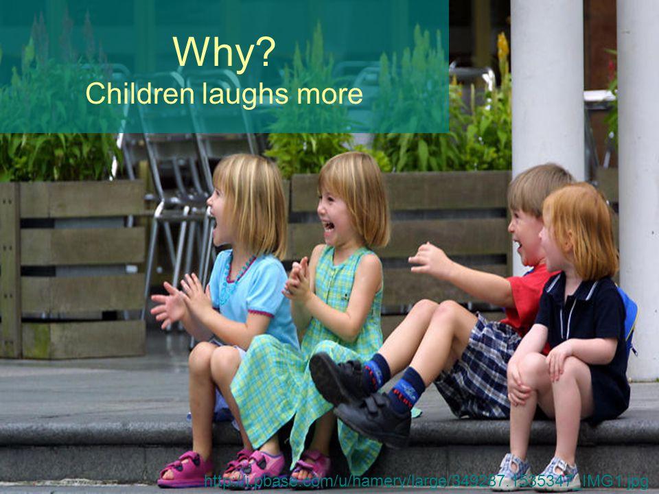 Why? Children laughs more http://i.pbase.com/u/hamery/large/349287.1535347_IMG1.jpg