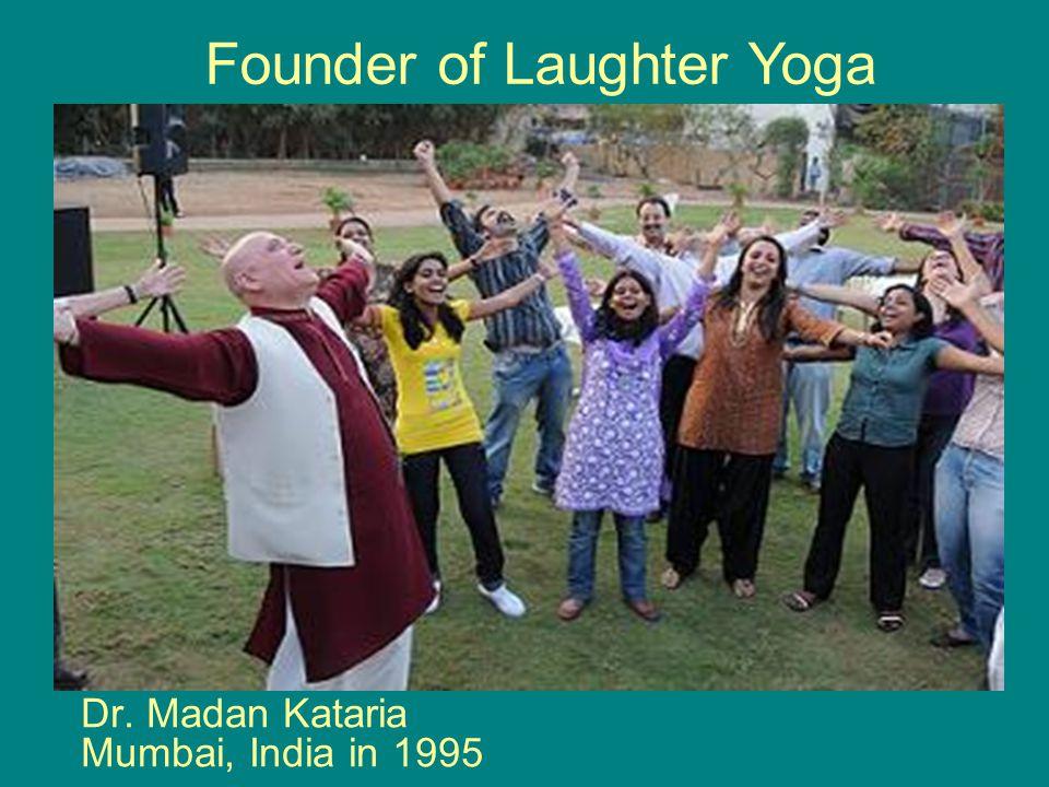 Dr. Madan Kataria Mumbai, India in 1995 Founder of Laughter Yoga