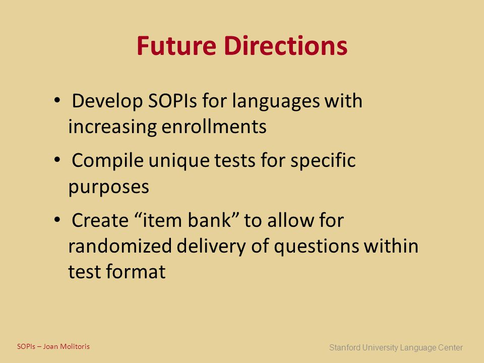 "Future Directions Develop SOPIs for languages with increasing enrollments Compile unique tests for specific purposes Create ""item bank"" to allow for r"