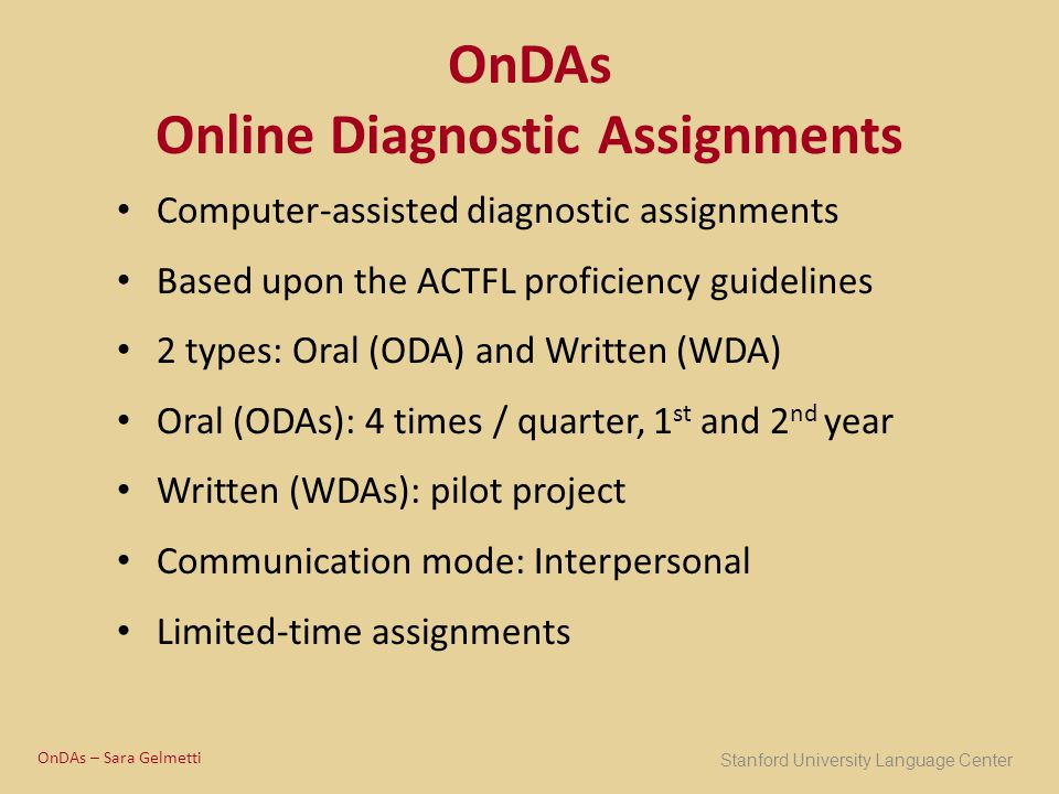 OnDAs Online Diagnostic Assignments Computer-assisted diagnostic assignments Based upon the ACTFL proficiency guidelines 2 types: Oral (ODA) and Writt