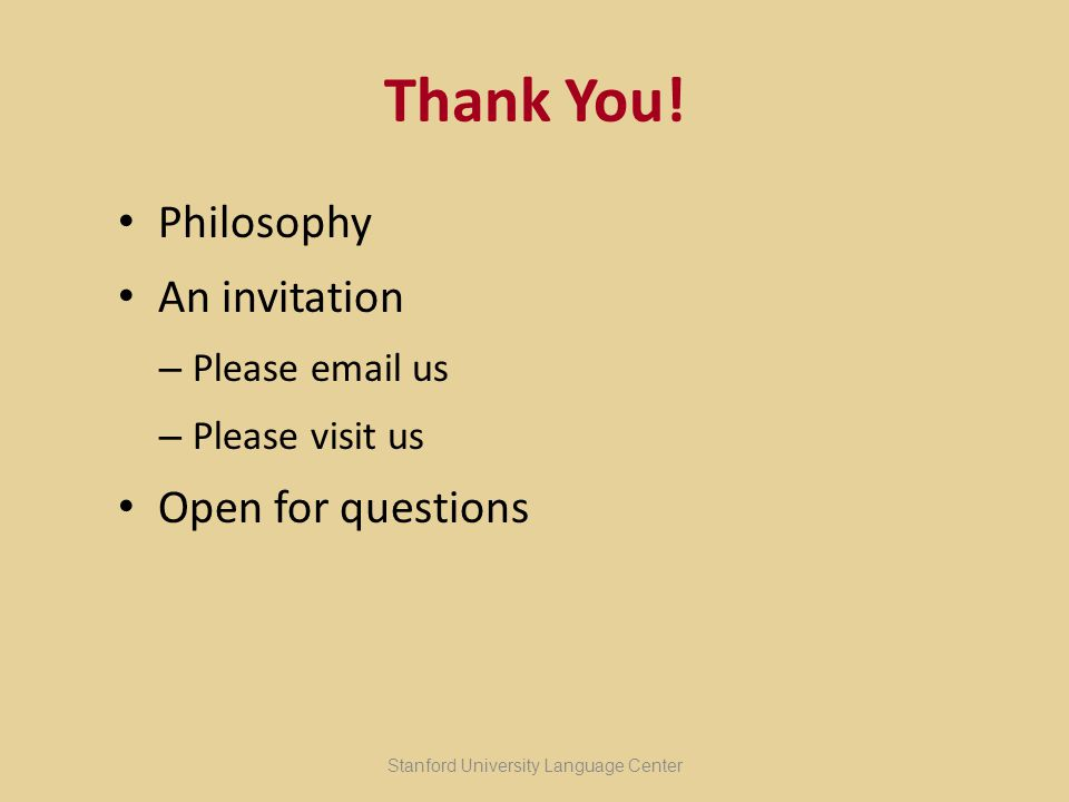 Thank You! Philosophy An invitation – Please email us – Please visit us Open for questions Stanford University Language Center