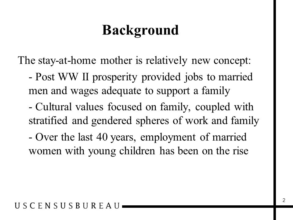 Background The stay-at-home mother is relatively new concept: -- Post WW II prosperity provided jobs to married men and wages adequate to support a family -- Cultural values focused on family, coupled with stratified and gendered spheres of work and family -- Over the last 40 years, employment of married women with young children has been on the rise 2