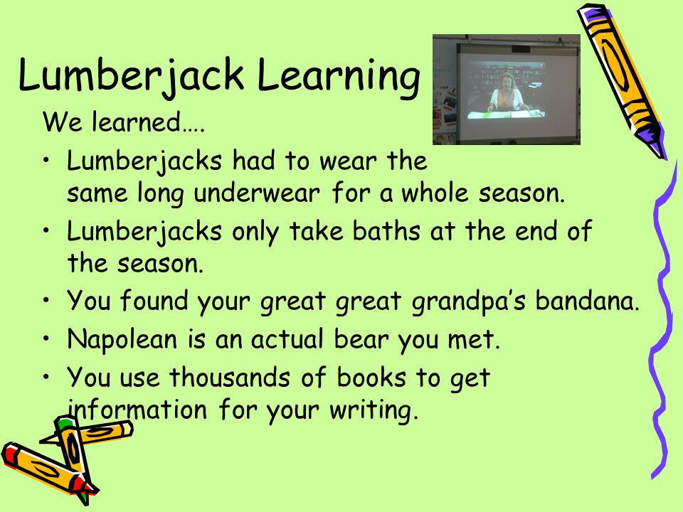 Lumberjack Learning We learned….You actually had someone set a fire in your high school.